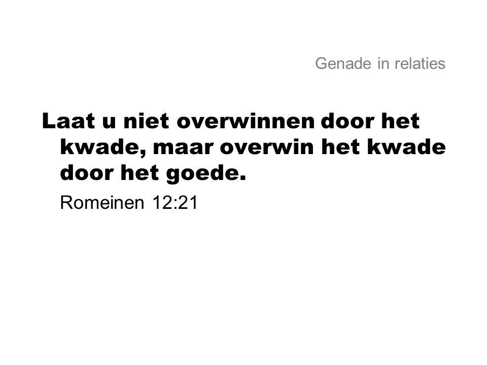 Genade in relaties Laat u niet overwinnen door het kwade, maar overwin het kwade door het goede. Romeinen 12:21