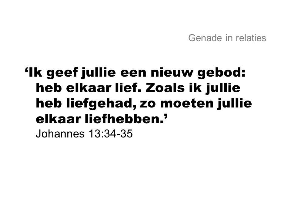 Genade in relaties 'Ik geef jullie een nieuw gebod: heb elkaar lief. Zoals ik jullie heb liefgehad, zo moeten jullie elkaar liefhebben.' Johannes 13:3