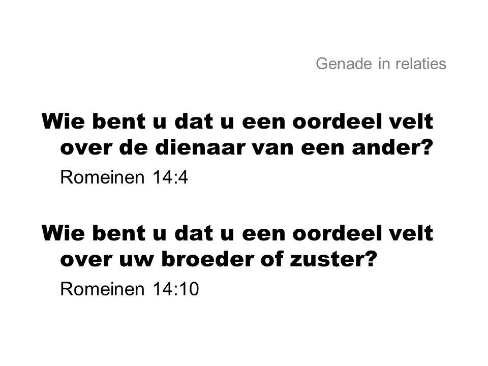 Genade in relaties Wie bent u dat u een oordeel velt over de dienaar van een ander? Romeinen 14:4 Wie bent u dat u een oordeel velt over uw broeder of