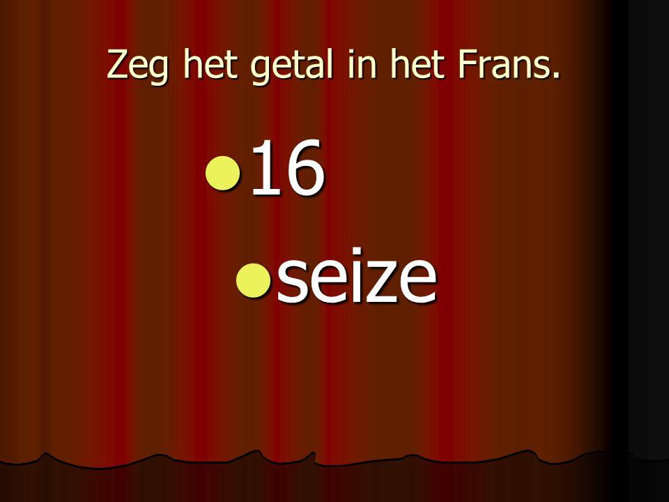 Zeg het getal in het Frans. 16 16 seize seize