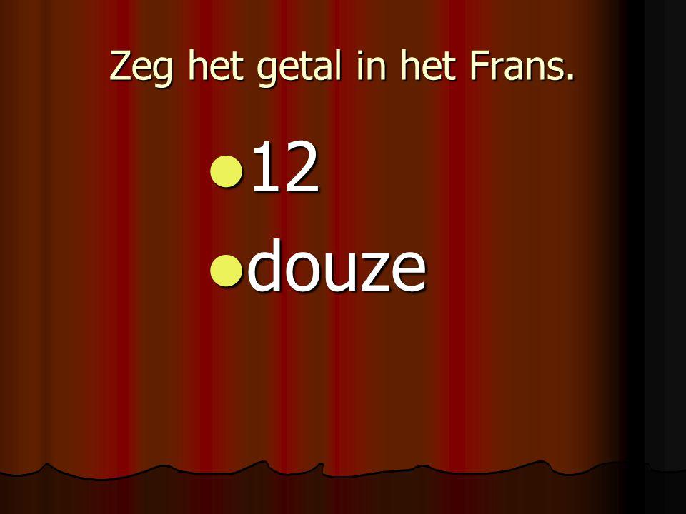 Zeg het getal in het Frans. 12 12 douze douze