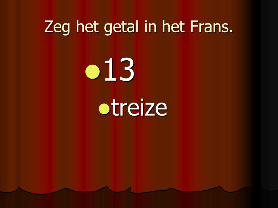 Zeg het getal in het Frans. 13 13 treize treize