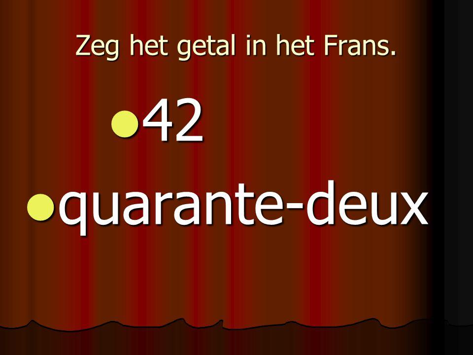 Zeg het getal in het Frans. 42 42 quarante-deux quarante-deux