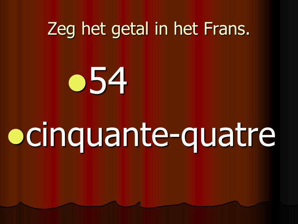 Zeg het getal in het Frans. 54 54 cinquante-quatre cinquante-quatre