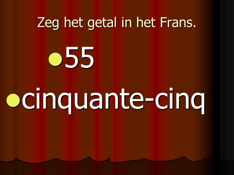 Zeg het getal in het Frans. 55 55 cinquante-cinq cinquante-cinq