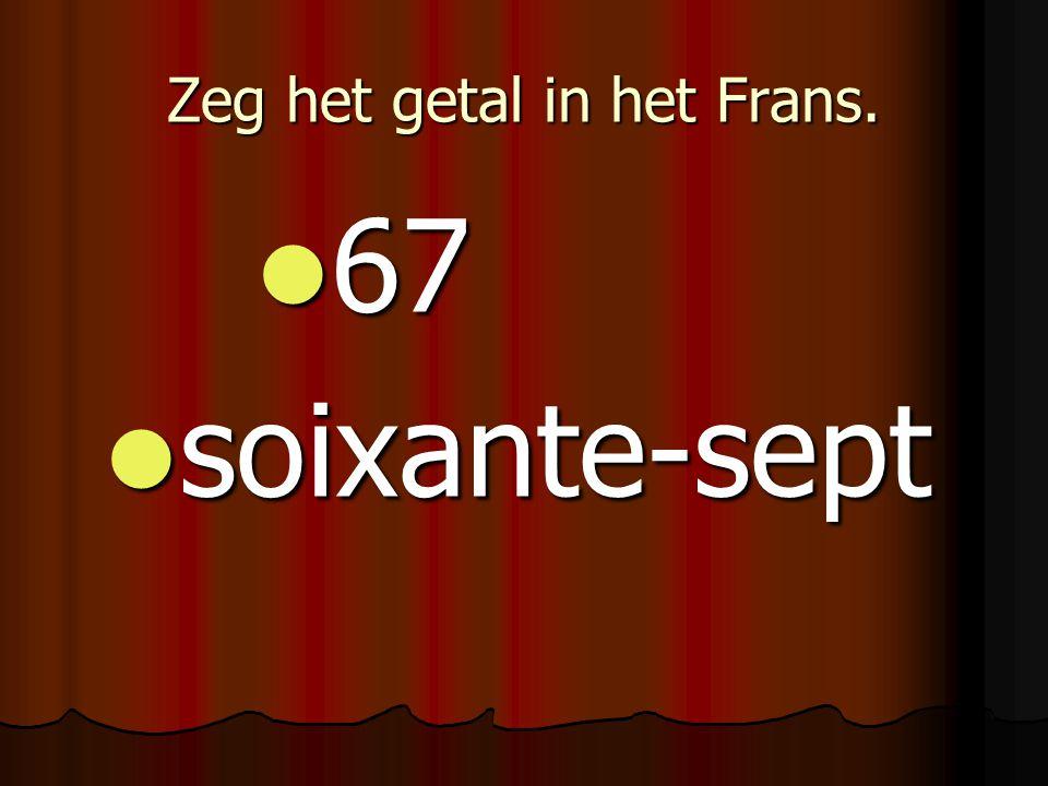 Zeg het getal in het Frans. 67 67 soixante-sept soixante-sept