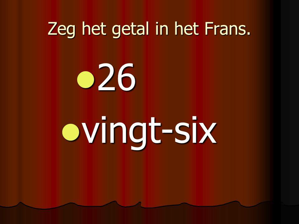 Zeg het getal in het Frans. 26 26 vingt-six vingt-six