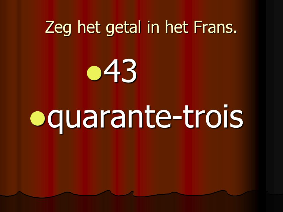 Zeg het getal in het Frans. 43 43 quarante-trois quarante-trois