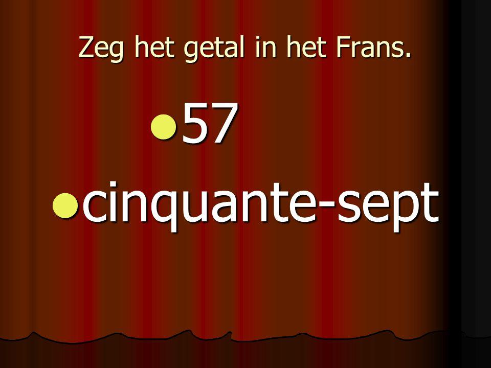 Zeg het getal in het Frans. 57 57 cinquante-sept cinquante-sept