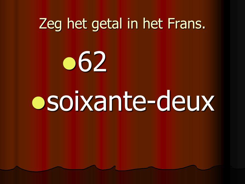 Zeg het getal in het Frans. 62 62 soixante-deux soixante-deux
