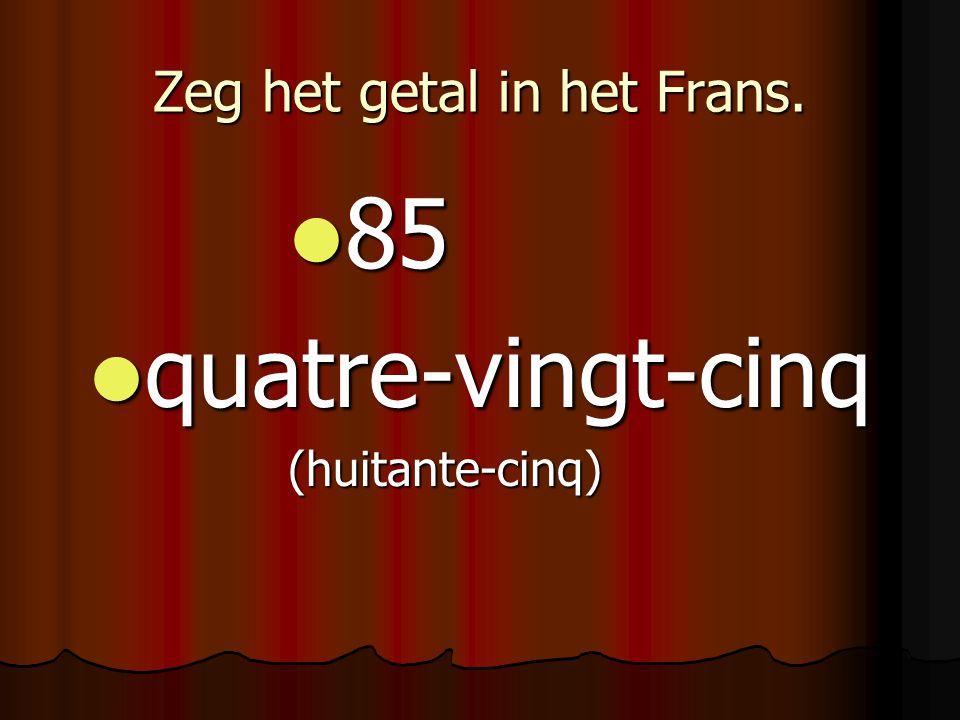 Zeg het getal in het Frans. 85 85 quatre-vingt-cinq quatre-vingt-cinq(huitante-cinq)