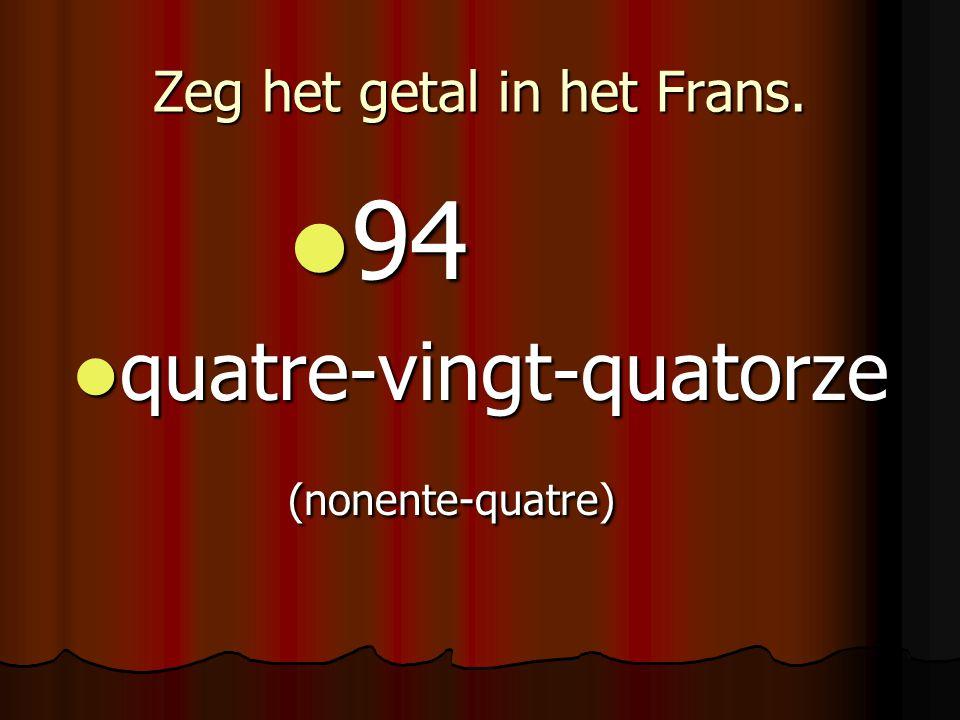 Zeg het getal in het Frans. 94 94 quatre-vingt-quatorze quatre-vingt-quatorze(nonente-quatre)
