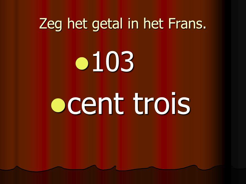 Zeg het getal in het Frans. 103 103 cent trois cent trois