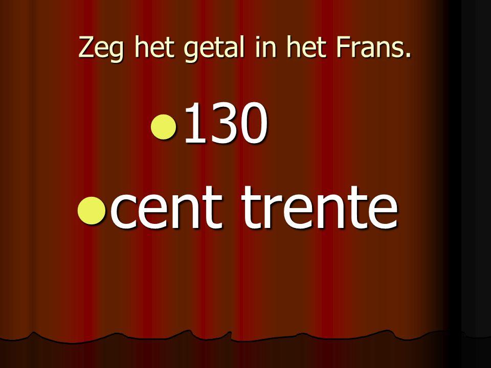 Zeg het getal in het Frans. 130 130 cent trente cent trente
