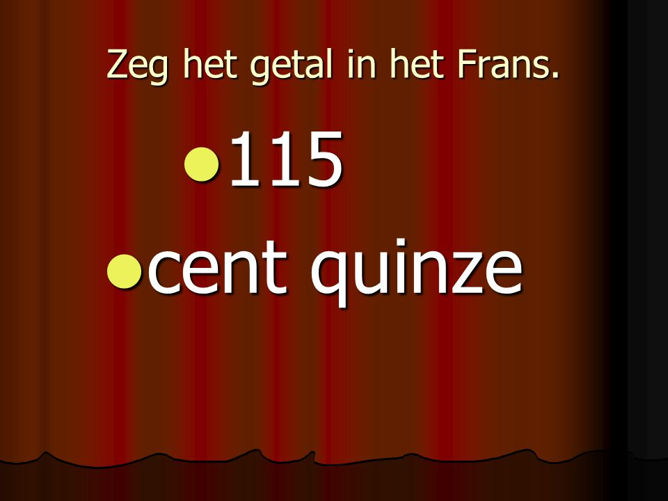 Zeg het getal in het Frans. 115 115 cent quinze cent quinze