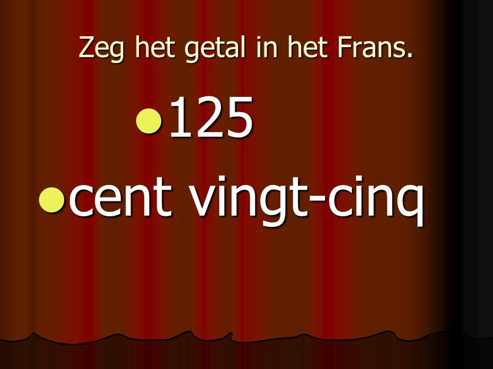 Zeg het getal in het Frans. 125 125 cent vingt-cinq cent vingt-cinq