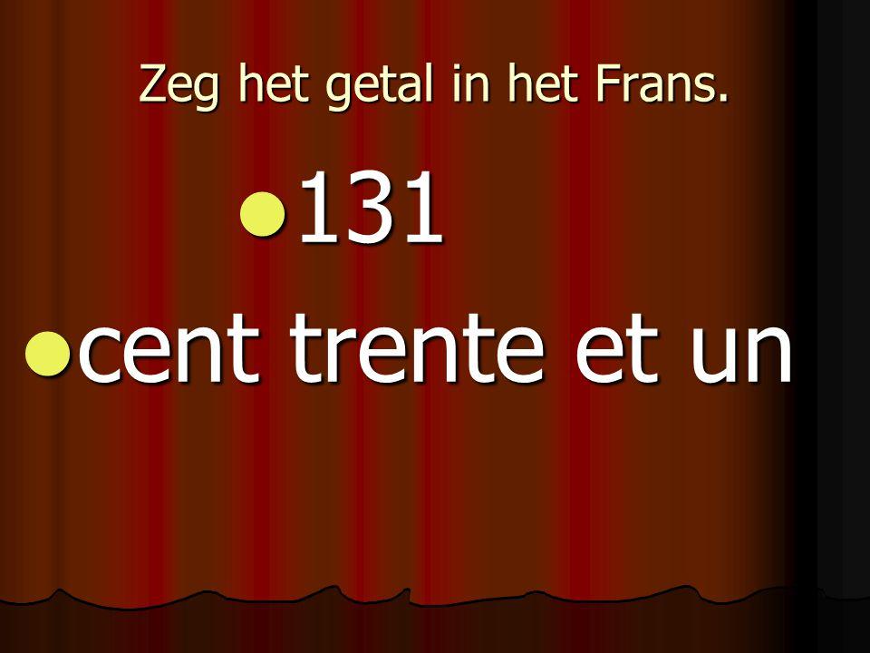 Zeg het getal in het Frans. 131 131 cent trente et un cent trente et un