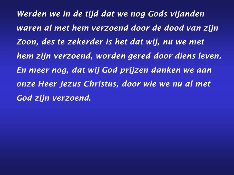 Werden we in de tijd dat we nog Gods vijanden waren al met hem verzoend door de dood van zijn Zoon, des te zekerder is het dat wij, nu we met hem zijn