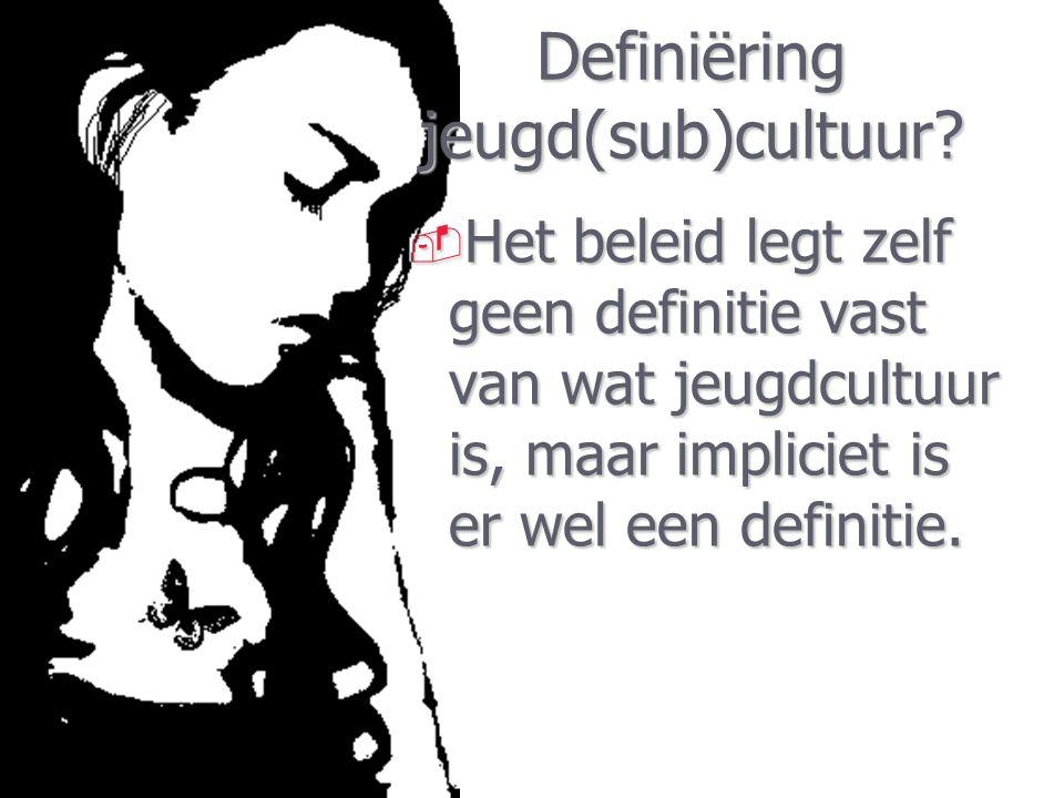 Definiëring jeugd(sub)cultuur?  Het beleid legt zelf geen definitie vast van wat jeugdcultuur is, maar impliciet is er wel een definitie.