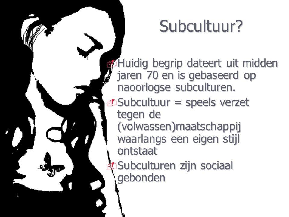 Subcultuur?  Huidig begrip dateert uit midden jaren 70 en is gebaseerd op naoorlogse subculturen.  Subcultuur = speels verzet tegen de (volwassen)ma