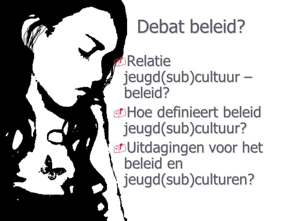 Debat beleid?  Relatie jeugd(sub)cultuur – beleid?  Hoe definieert beleid jeugd(sub)cultuur?  Uitdagingen voor het beleid en jeugd(sub)culturen?