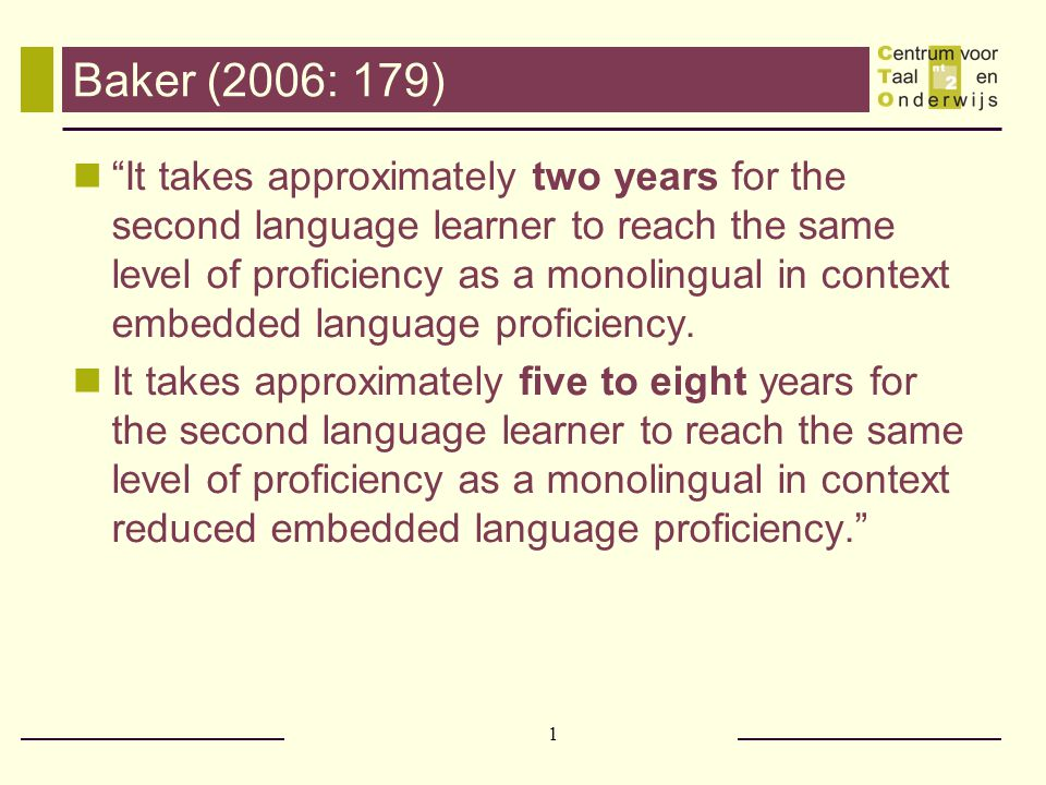 1 Baker (2006: 179) It takes approximately two years for the second language learner to reach the same level of proficiency as a monolingual in context embedded language proficiency.