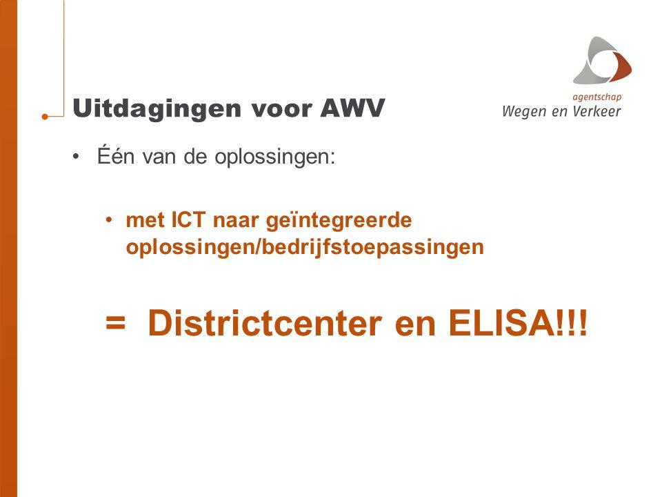 Uitdagingen voor AWV Één van de oplossingen: met ICT naar geïntegreerde oplossingen/bedrijfstoepassingen = Districtcenter en ELISA!!!