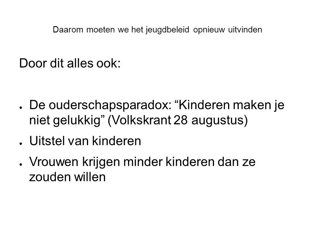 """Daarom moeten we het jeugdbeleid opnieuw uitvinden Door dit alles ook: ● De ouderschapsparadox: """"Kinderen maken je niet gelukkig"""" (Volkskrant 28 augus"""