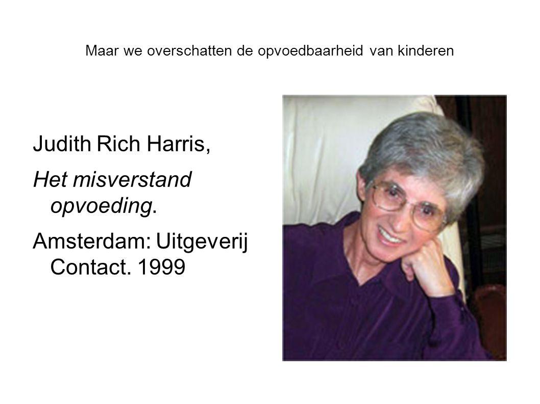 Maar we overschatten de opvoedbaarheid van kinderen Judith Rich Harris, Het misverstand opvoeding. Amsterdam: Uitgeverij Contact. 1999