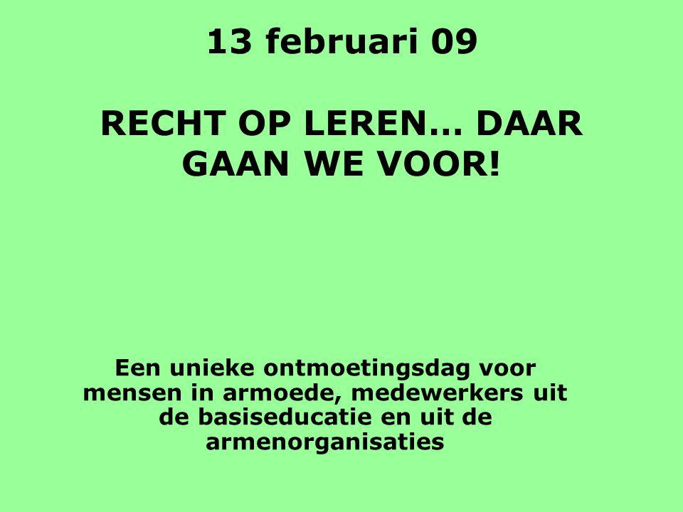 13 februari 09 RECHT OP LEREN… DAAR GAAN WE VOOR! Een unieke ontmoetingsdag voor mensen in armoede, medewerkers uit de basiseducatie en uit de armenor