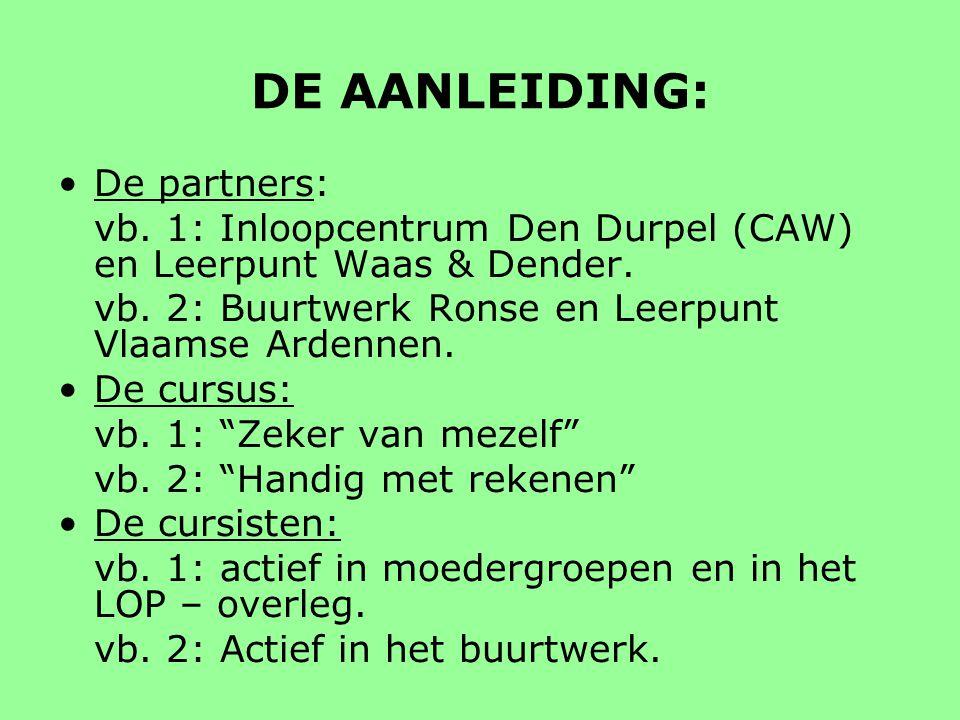 DE AANLEIDING: De partners: vb. 1: Inloopcentrum Den Durpel (CAW) en Leerpunt Waas & Dender. vb. 2: Buurtwerk Ronse en Leerpunt Vlaamse Ardennen. De c