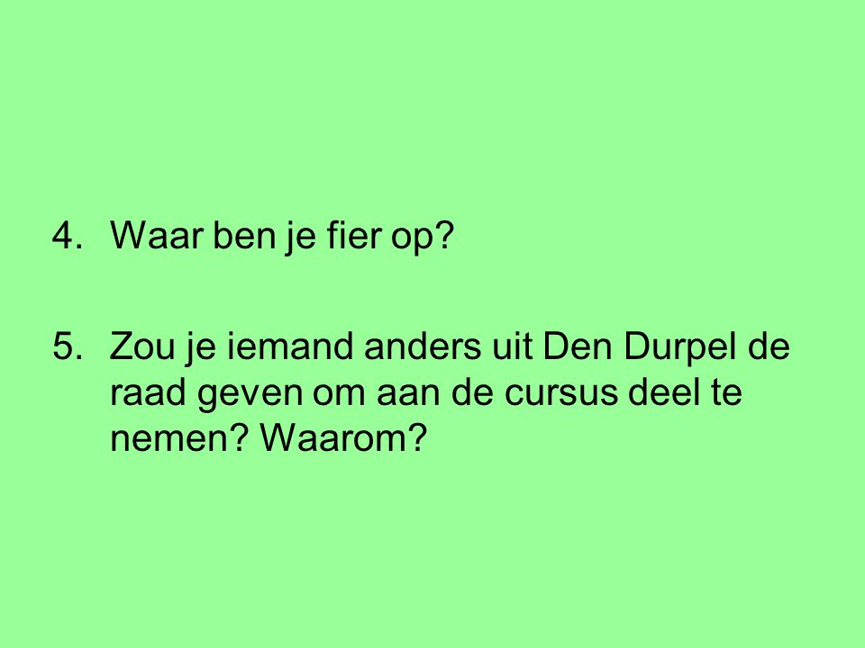 4.Waar ben je fier op? 5.Zou je iemand anders uit Den Durpel de raad geven om aan de cursus deel te nemen? Waarom?