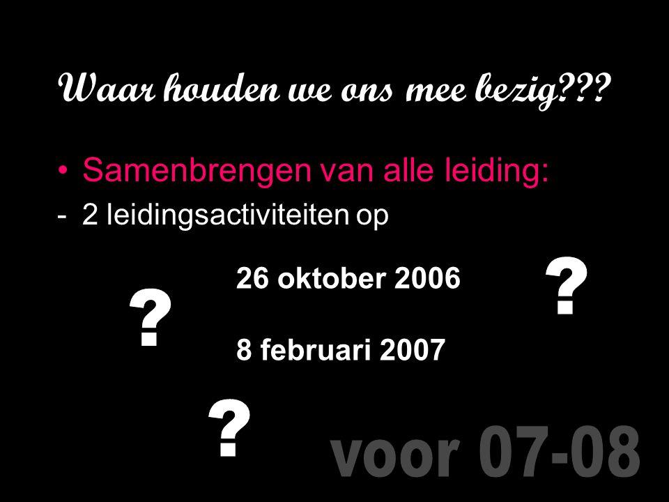 Waar houden we ons mee bezig??? Samenbrengen van alle leiding: -2 leidingsactiviteiten op 26 oktober 2006 8 februari 2007