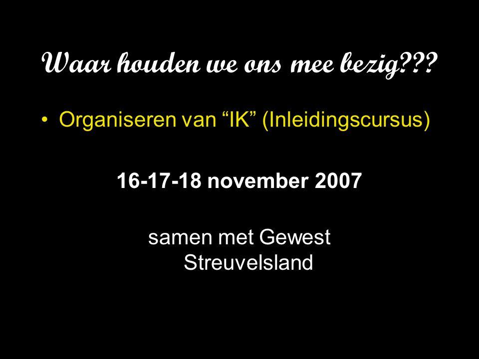 """Waar houden we ons mee bezig??? Organiseren van """"IK"""" (Inleidingscursus) 16-17-18 november 2007 samen met Gewest Streuvelsland"""