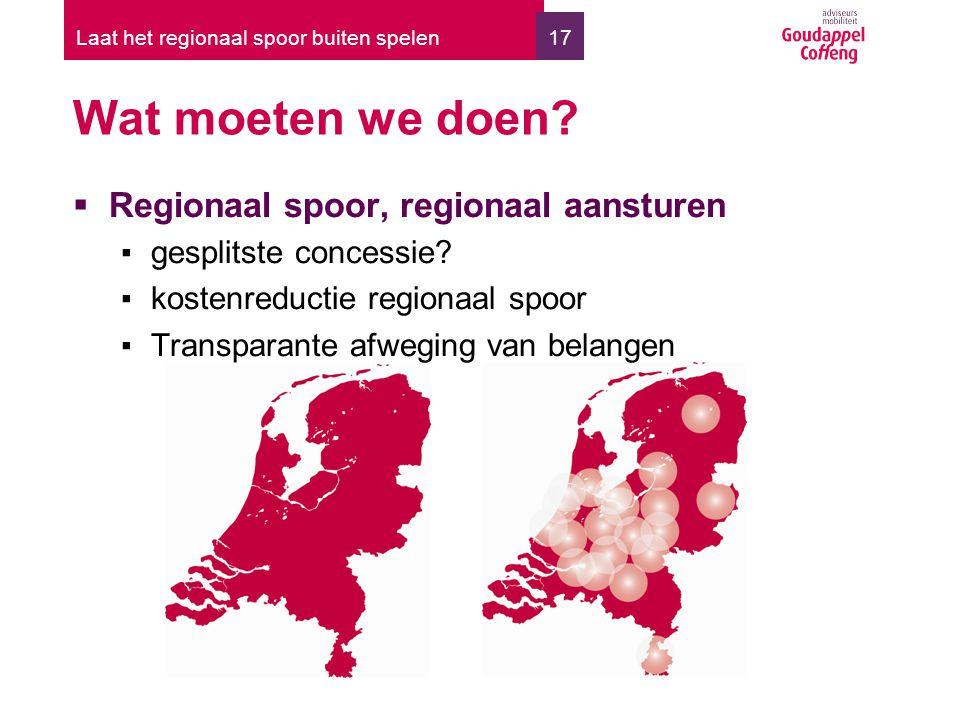 17 Wat moeten we doen? Laat het regionaal spoor buiten spelen  Regionaal spoor, regionaal aansturen ▪gesplitste concessie? ▪kostenreductie regionaal