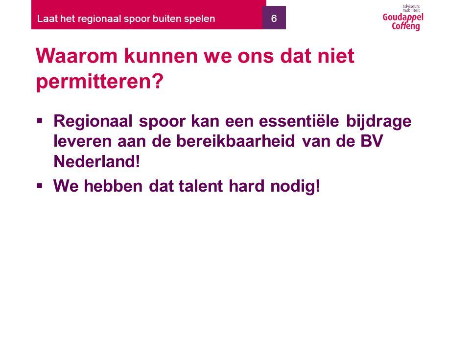 6 Waarom kunnen we ons dat niet permitteren?  Regionaal spoor kan een essentiële bijdrage leveren aan de bereikbaarheid van de BV Nederland!  We heb