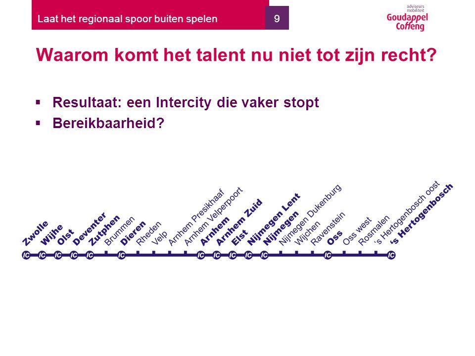9 Waarom komt het talent nu niet tot zijn recht? Laat het regionaal spoor buiten spelen  Resultaat: een Intercity die vaker stopt  Bereikbaarheid?
