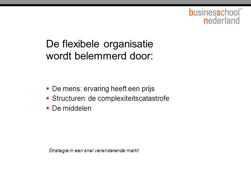 De flexibele organisatie wordt belemmerd door:  De mens: ervaring heeft een prijs  Structuren: de complexiteitscatastrofe  De middelen Strategie in