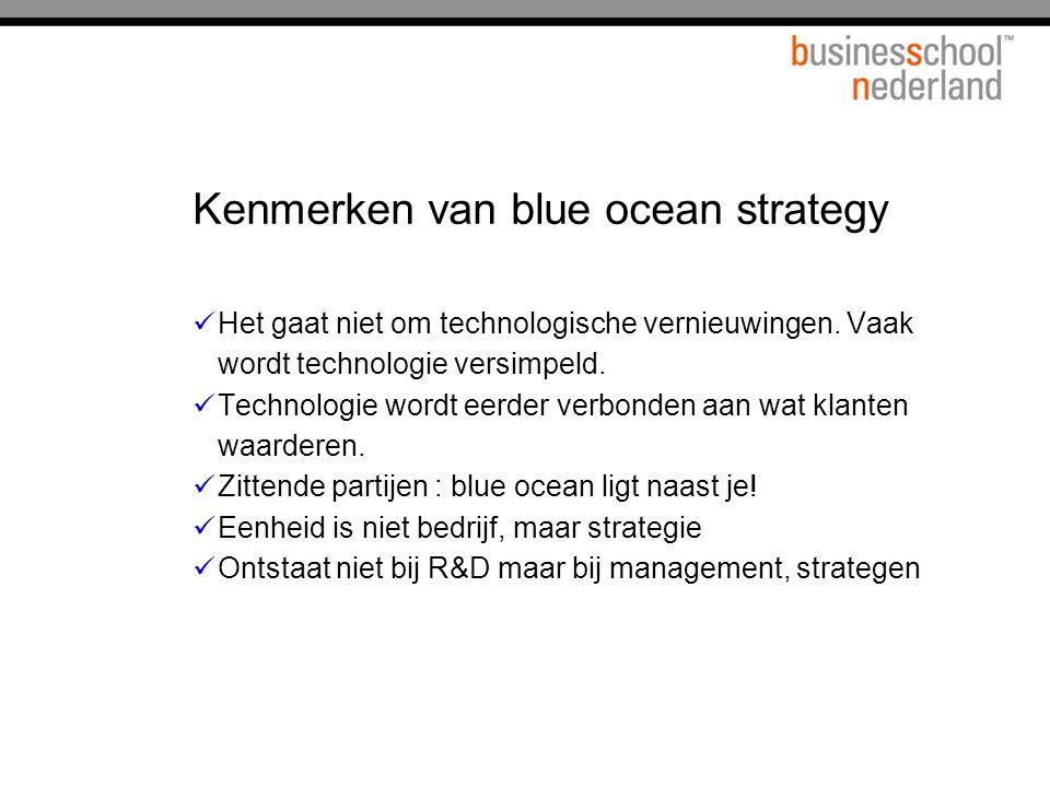 Kenmerken van blue ocean strategy Het gaat niet om technologische vernieuwingen. Vaak wordt technologie versimpeld. Technologie wordt eerder verbonden