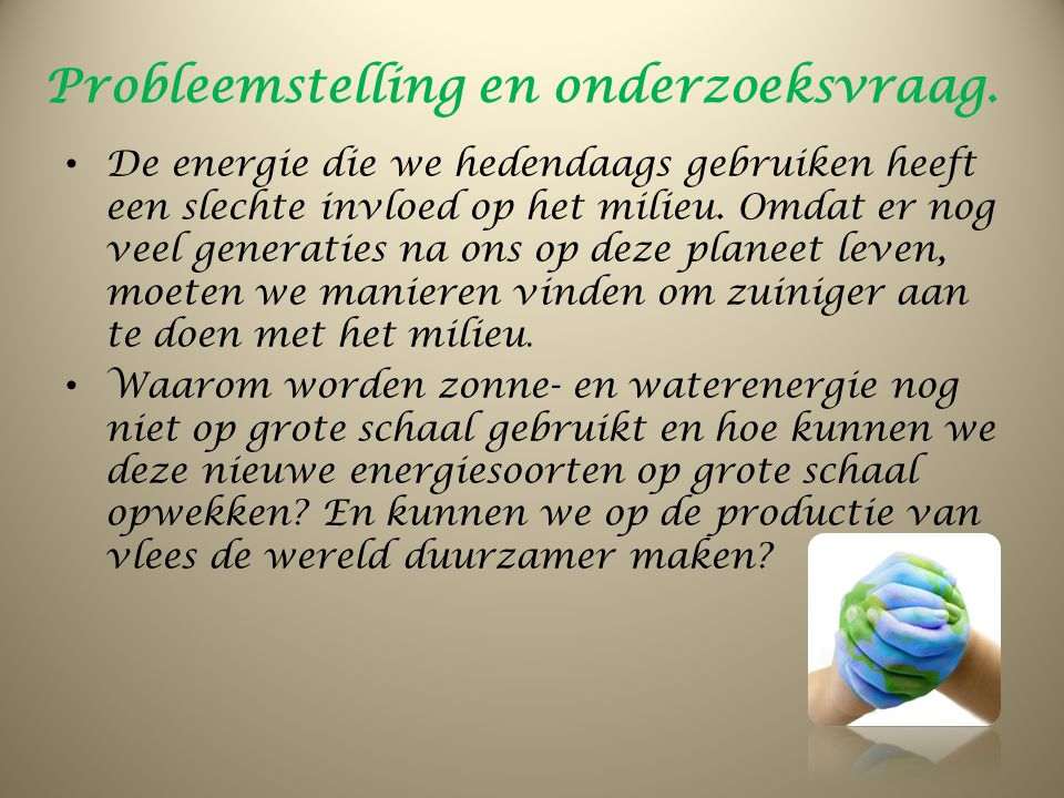 Probleemstelling en onderzoeksvraag. De energie die we hedendaags gebruiken heeft een slechte invloed op het milieu. Omdat er nog veel generaties na o