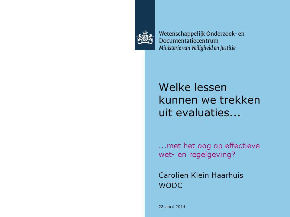 Welke lessen kunnen we trekken uit evaluaties......met het oog op effectieve wet- en regelgeving? Carolien Klein Haarhuis WODC 23 april 2014