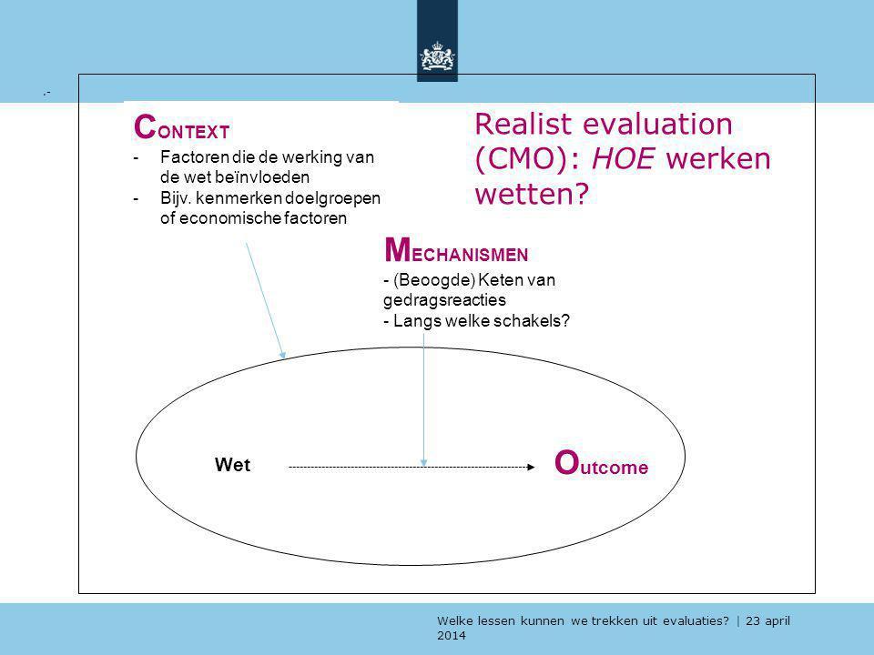 Welke lessen kunnen we trekken uit evaluaties? | 23 april 2014 Realist evaluation (CMO): HOE werken wetten?.- C ONTEXT -Factoren die de werking van de