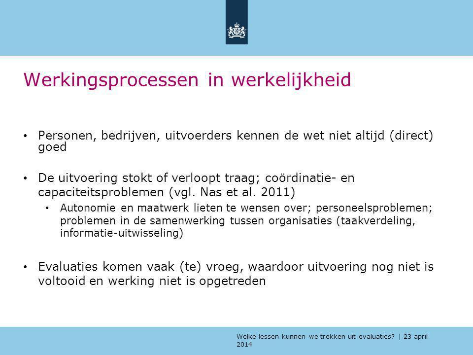 Welke lessen kunnen we trekken uit evaluaties? | 23 april 2014 Werkingsprocessen in werkelijkheid Personen, bedrijven, uitvoerders kennen de wet niet
