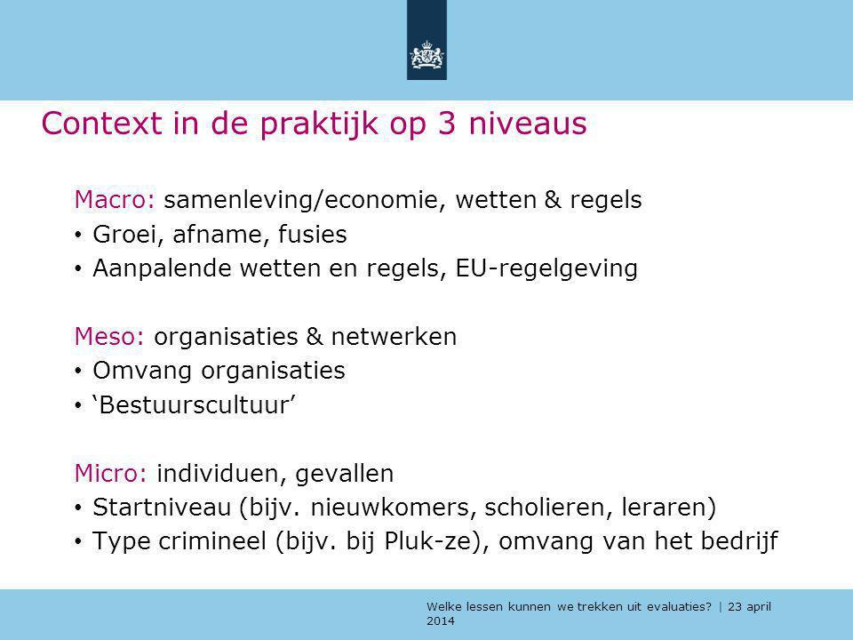 Welke lessen kunnen we trekken uit evaluaties? | 23 april 2014 Context in de praktijk op 3 niveaus Macro: samenleving/economie, wetten & regels Groei,