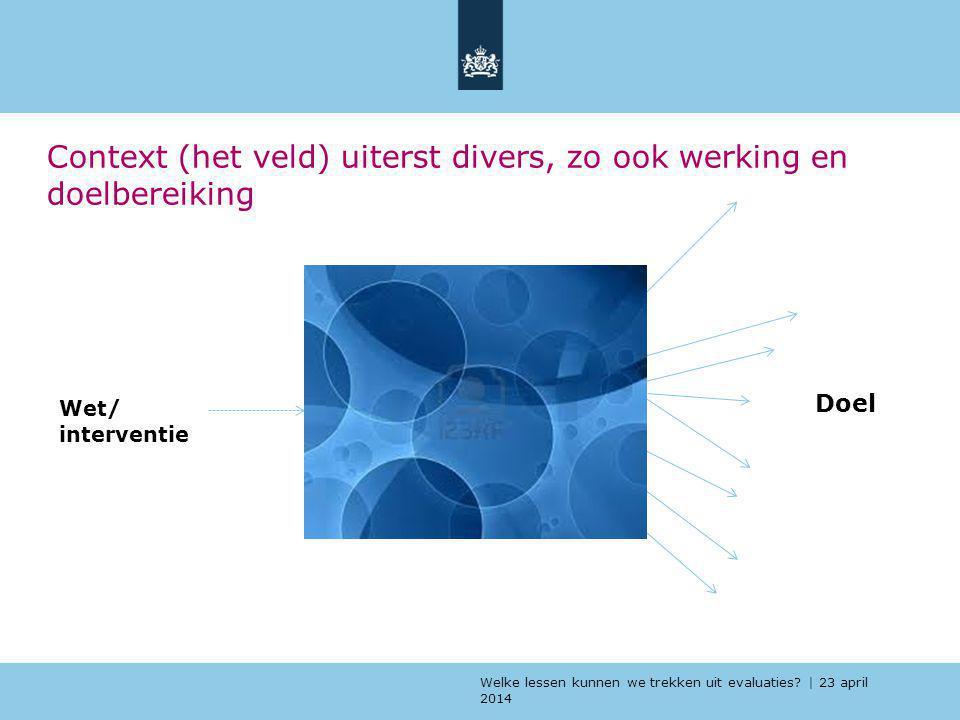 Welke lessen kunnen we trekken uit evaluaties? | 23 april 2014 Context (het veld) uiterst divers, zo ook werking en doelbereiking Wet/ interventie Doe