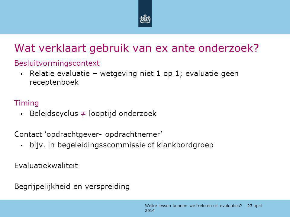 Welke lessen kunnen we trekken uit evaluaties? | 23 april 2014 Wat verklaart gebruik van ex ante onderzoek? Besluitvormingscontext Relatie evaluatie –