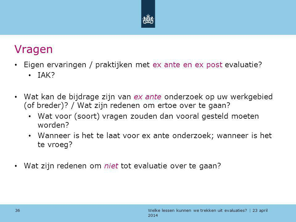 Welke lessen kunnen we trekken uit evaluaties? | 23 april 2014 Vragen Eigen ervaringen / praktijken met ex ante en ex post evaluatie? IAK? Wat kan de