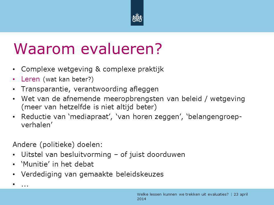 Welke lessen kunnen we trekken uit evaluaties? | 23 april 2014 Waarom evalueren? Complexe wetgeving & complexe praktijk Leren (wat kan beter?) Transpa