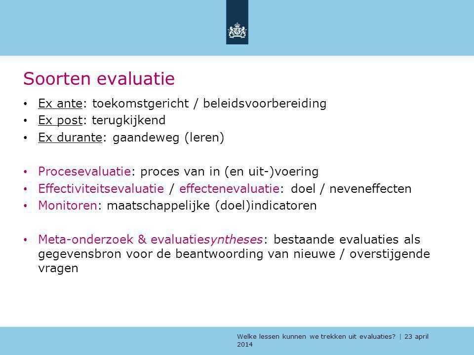 Welke lessen kunnen we trekken uit evaluaties? | 23 april 2014 Soorten evaluatie Ex ante: toekomstgericht / beleidsvoorbereiding Ex post: terugkijkend