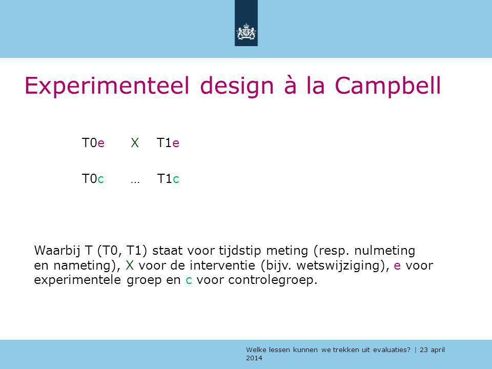 Welke lessen kunnen we trekken uit evaluaties? | 23 april 2014 Experimenteel design à la Campbell T0e X T1e T0c … T1c Waarbij T (T0, T1) staat voor ti